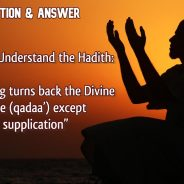 """Q&A – How to Understand the Hadith """"Nothing turns back the Divine Fate (qadaa') except supplication"""""""