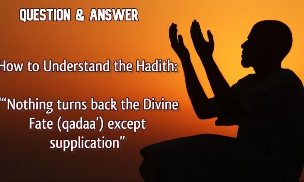 "Q&A – How to Understand the Hadith ""Nothing turns back the Divine Fate (qadaa') except supplication"""