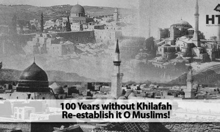 100 Years without Khilafah Re-establish it O Muslims!